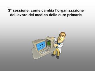 3° sessione: come cambia l'organizzazione del lavoro del medico delle cure primarie