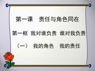 第一课  责任与角色同在 第一框 我对谁负责 谁对我负责 (一) 我的角色  我的责任