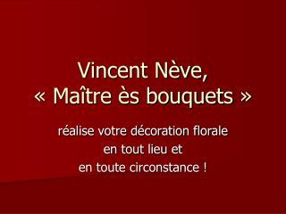 Vincent N�ve, ��Ma�tre �s bouquets��