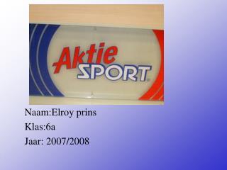 Naam:Elroy prins Klas:6a Jaar: 2007/2008