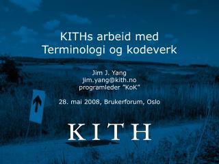 """KITHs arbeid med Terminologi og kodeverk  Jim J. Yang jim.yang@kith.no programleder """"KoK"""""""