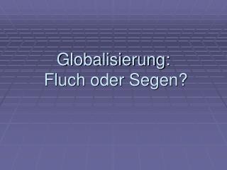 Globalisierung:  Fluch oder Segen?
