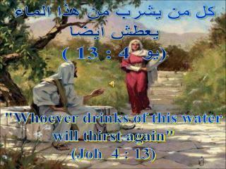 كل من يشرب من هذا الماء  يعطش ايضا  (يو  4 : 13 )