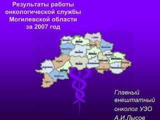 Результаты работы  онкологической службы Могилевской области  за 200 7  год