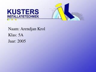 Naam: Arendjan Krol Klas: 5A Jaar: 2005