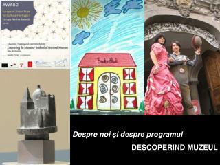 Despre noi  şi despre programul D ESCOPERIND MUZEUL