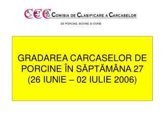 GRADAREA CARCASELOR DE PORCINE  � N S ?PT?M�NA  27 (26  IU Nl E  � 02 IULIE  2006 )