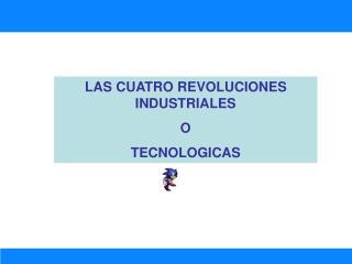 LAS CUATRO REVOLUCIONES INDUSTRIALES O  TECNOLOGICAS
