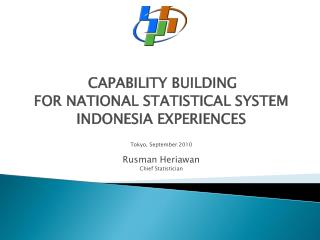 CAPABILITY BUILDING  FOR NATIONAL STATISTICAL SYSTEM  INDONESIA EXPERIENCES   Tokyo, September 2010  Rusman Heriawan Chi