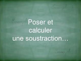 Poser et  calculer  une soustraction…
