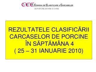 REZULTATELE CLASIFICĂRII CARCASE LOR  DE PORCINE Î N S ĂPTĂMÂNA  4 ( 25 – 31 IANUARIE 2010)