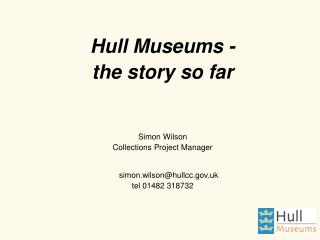 Hull Museums -  the story so far Simon Wilson Collections Project Manager