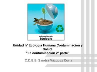 Unidad IV Ecolog�a Humana Contaminaci�n y  Salud. �La contaminaci�n 2� parte�