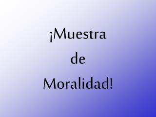 ¡Muestra de Moralidad!