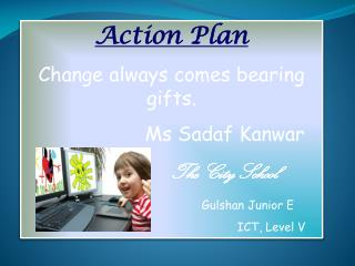 Action Plan Change always comes bearing gifts. Ms  Sadaf Kanwar The City School Gulshan  Junior E