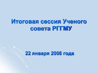 Итоговая сессия Ученого совета РГГМУ  22  января 200 8  года