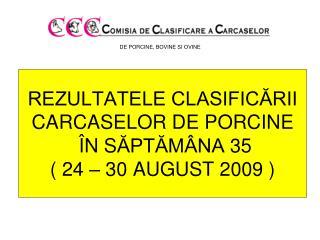 REZULTATELE CLASIFIC?RII CARCASE LOR  DE PORCINE � N S ?PT?M�NA  35 ( 24 � 30 AUGUST 2009 )