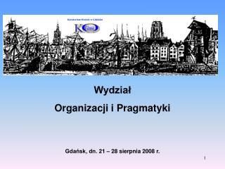 Wydział Organizacji i Pragmatyki Gdańsk, dn. 21 – 28 sierpnia 2008 r.