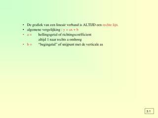 De grafiek van een lineair verband is ALTIJD een  rechte lijn. algemene vergelijking :  y = ax + b