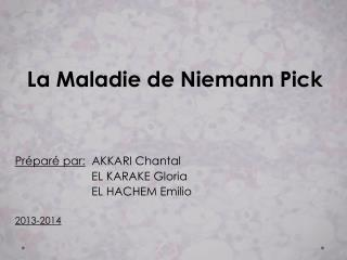 La Maladie de Niemann  Pick Préparé par:   AKKARI Chantal                         EL KARAKE Gloria