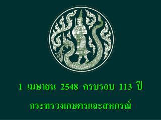 1  เมษายน  2548  ครบรอบ  113  ปี กระทรวงเกษตรและสหกรณ์