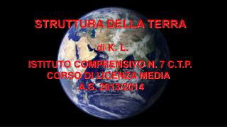 STRUTTURA DELLA TERRA di  K .  L . ISTITUTO COMPRENSIVO N. 7 C.T.P.        CORSO DI LICENZA MEDIA