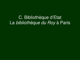 C. Bibliothèque d'Etat La  bibliothèque du Roy  à Paris