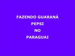 FAZENDO GUARANÁ  PEPSI NO PARAGUAI
