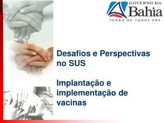 Desafios e Perspectivas no SUS Implantação e implementação de vacinas