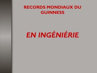 RECORDS MONDIAUX DU GUINNESS EN INGÉNIÉRIE