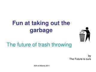 Fun at taking out the garbage