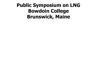 Public Symposium on LNG Bowdoin College Brunswick, Maine