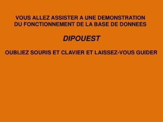 VOUS ALLEZ ASSISTER A UNE DEMONSTRATION  DU FONCTIONNEMENT DE LA BASE DE DONNEES  DIPOUEST