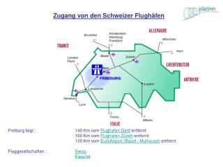 Freiburg liegt :  140 Km vom  Flughafen Genf  entfernt 150 Km vom  Flughafen Zürich  entfernt