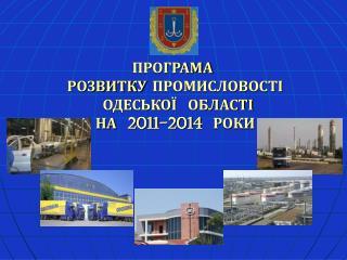 ПРОГРАМА  РОЗВИТКУ ПРОМИСЛОВОСТІ   ОДЕСЬКОЇ  ОБЛАСТІ  НА  2011-2014  РОКИ