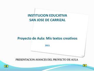 INSTITUCION EDUCATIVA SAN JOSE DE CARRIZAL Proyecto de Aula: Mis textos creativos 2011