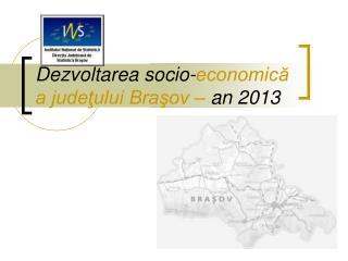 Dezvoltarea socio- economică a judeţului Braşov  –  an 2013