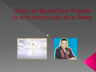 Cristo, el Hijo del Dios Viviente ya está encarnado en la Tierra !