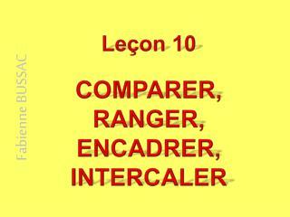 Leçon 10 COMPARER, RANGER, ENCADRER, INTERCALER