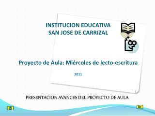 INSTITUCION EDUCATIVA SAN JOSE DE CARRIZAL Proyecto de Aula: Miércoles de  lecto -escritura 2011