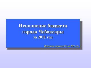 Исполнение бюджета  города Чебоксары  за 201 1  год Публичные слушания  1 0 мая 201 2  года