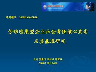 课题编号: 2008BAK42B10 劳动密集型企业社会责任核心要素及其基准研究 上海质量管理科学研究院 2009 年 10 月 14 日