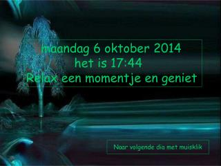 maandag 6 oktober 2014              het is  17:44 Relax een momentje en geniet