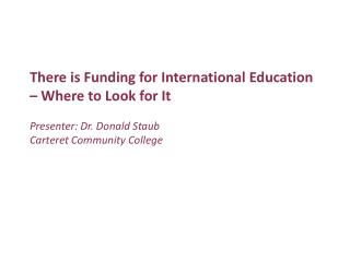 There is Funding for International Education – Where to Look for It Presenter: Dr. Donald Staub