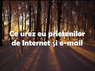 Ce  urez eu p rieten ilor  de Internet  şi e-mail