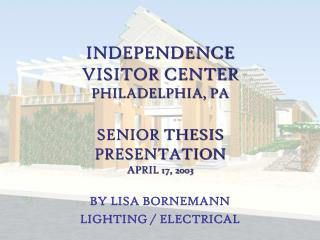 INDEPENDENCE VISITOR CENTER PHILADELPHIA, PA SENIOR THESIS  PRESENTATION APRIL 17, 2003