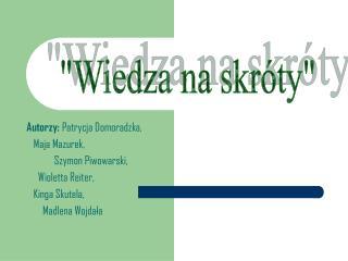 Autorzy:  Patrycja Domoradzka,     Maja Mazurek,              Szymon Piwowarski,