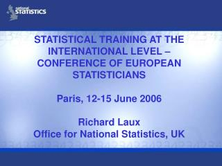 STATISTICAL TRAINING AT THE INTERNATIONAL LEVEL   CONFERENCE OF EUROPEAN STATISTICIANS   Paris, 12-15 June 2006  Richard