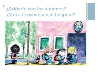 ¿ Adónde  van los  alumnos ? ¿Van a la  escuela  o al hospital?