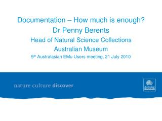 Documentation – How much is enough? Dr Penny Berents Head of Natural Science Collections